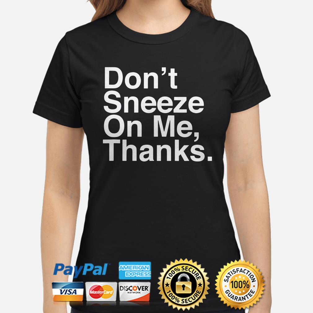 Don't sneeze on me thanks Ladies shirt