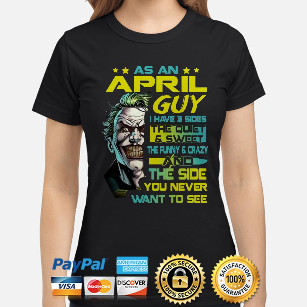 Joker as an April guy I have 3 sides and the side you never want to see Ladies shirt