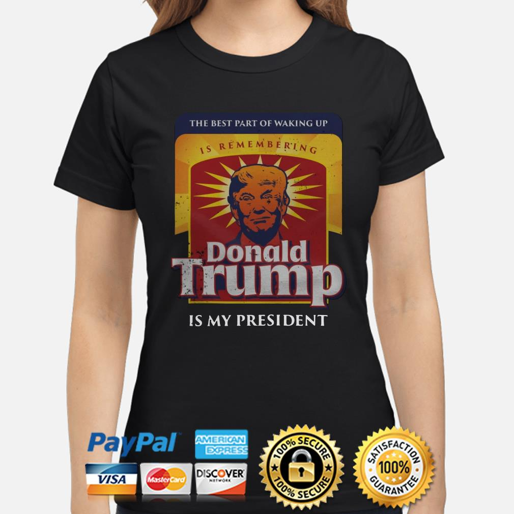 Donald Trump is my president the best part of walking up Ladies shirt