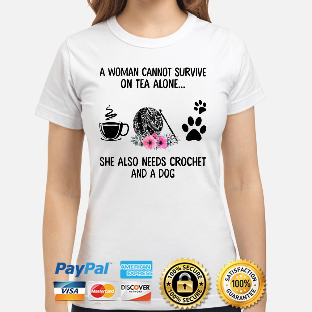 A woman cannot survive on tea alone she also needs crochet and a dog Ladies shirt