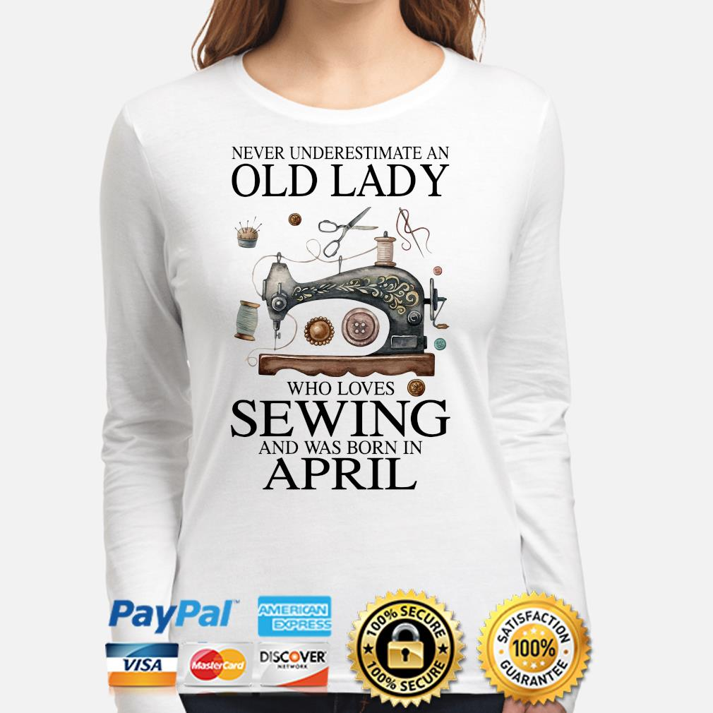 Never underestimate an old lady who loves sewing and was born in April s long-sleeve