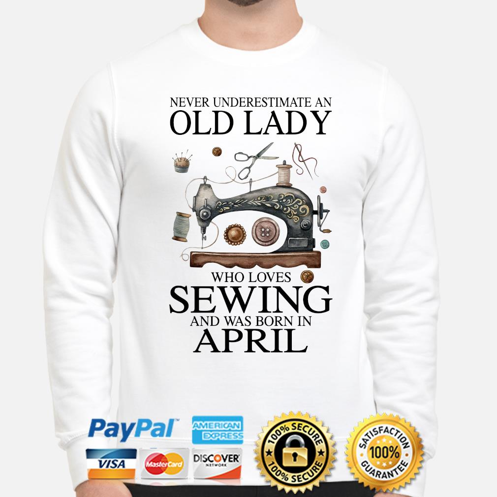 Never underestimate an old lady who loves sewing and was born in April s sweater