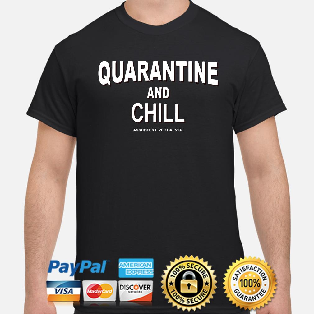 Quarantine and Chill asshole live forever shirt