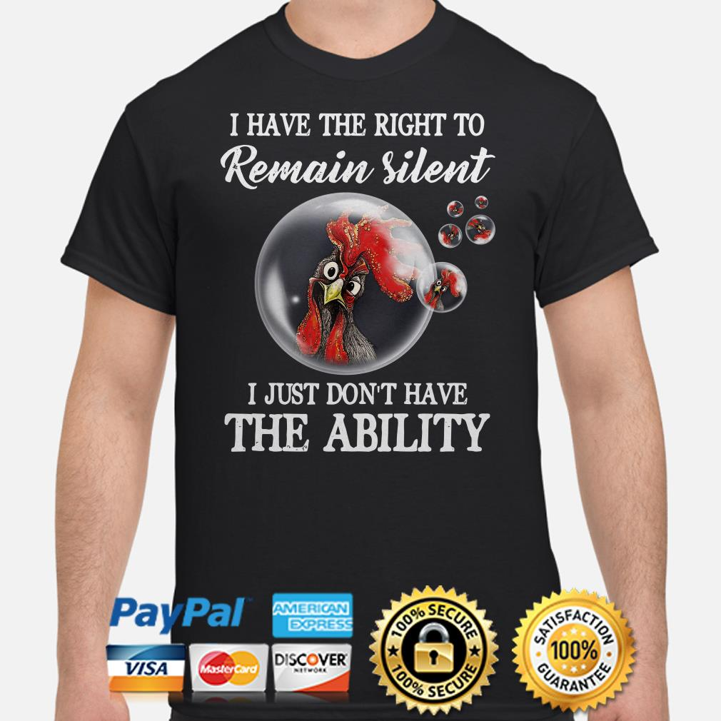 Rooster bubbles I have the right to remain silent I just don't have the ability shirt