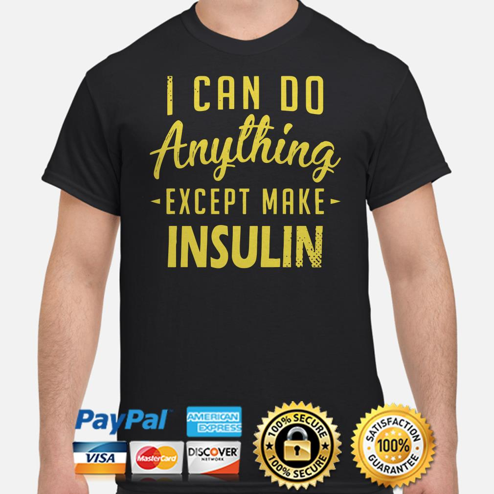 I can do anything except make insulin shirt