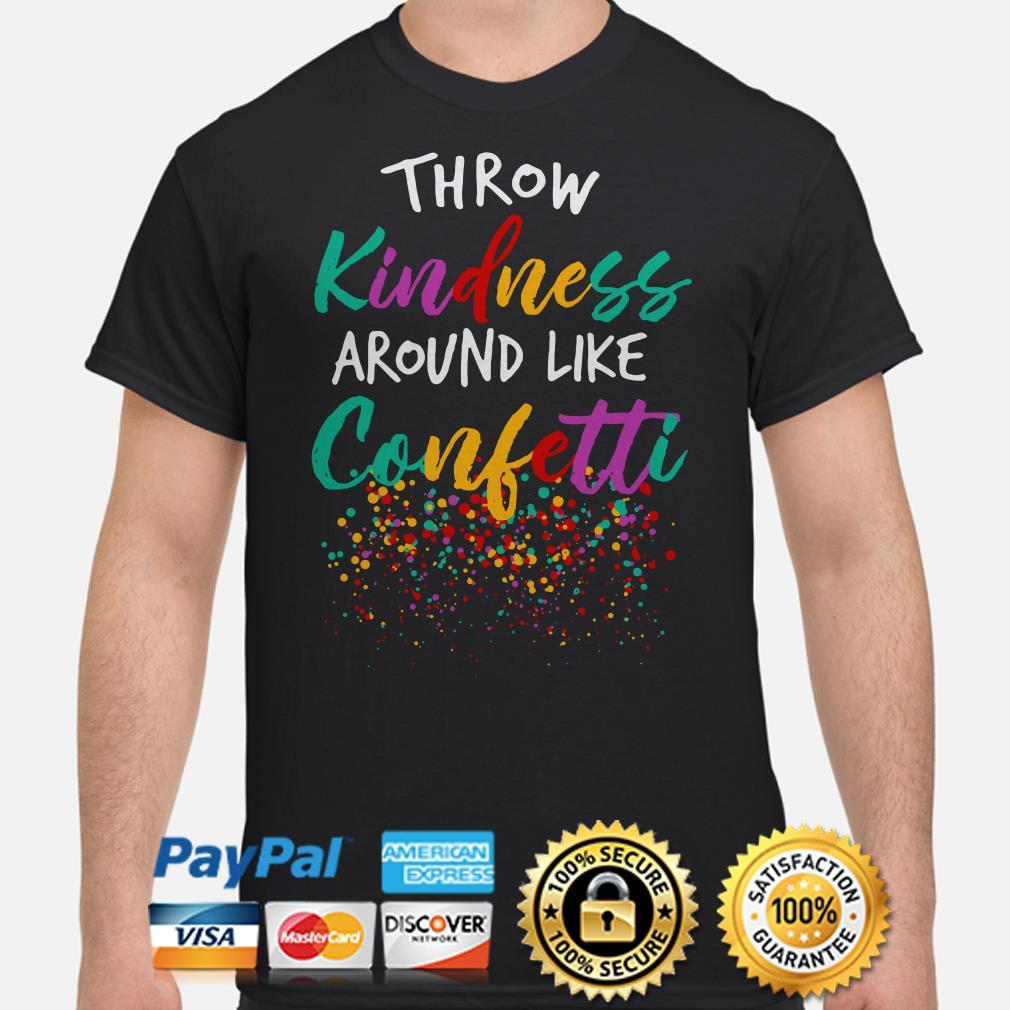 Throw Kindness around like confetti shirt
