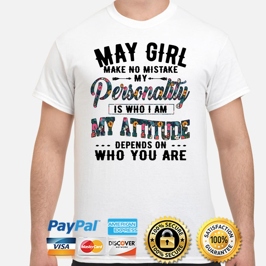 May girl make no mistake my personality is who I am my attitude shirt
