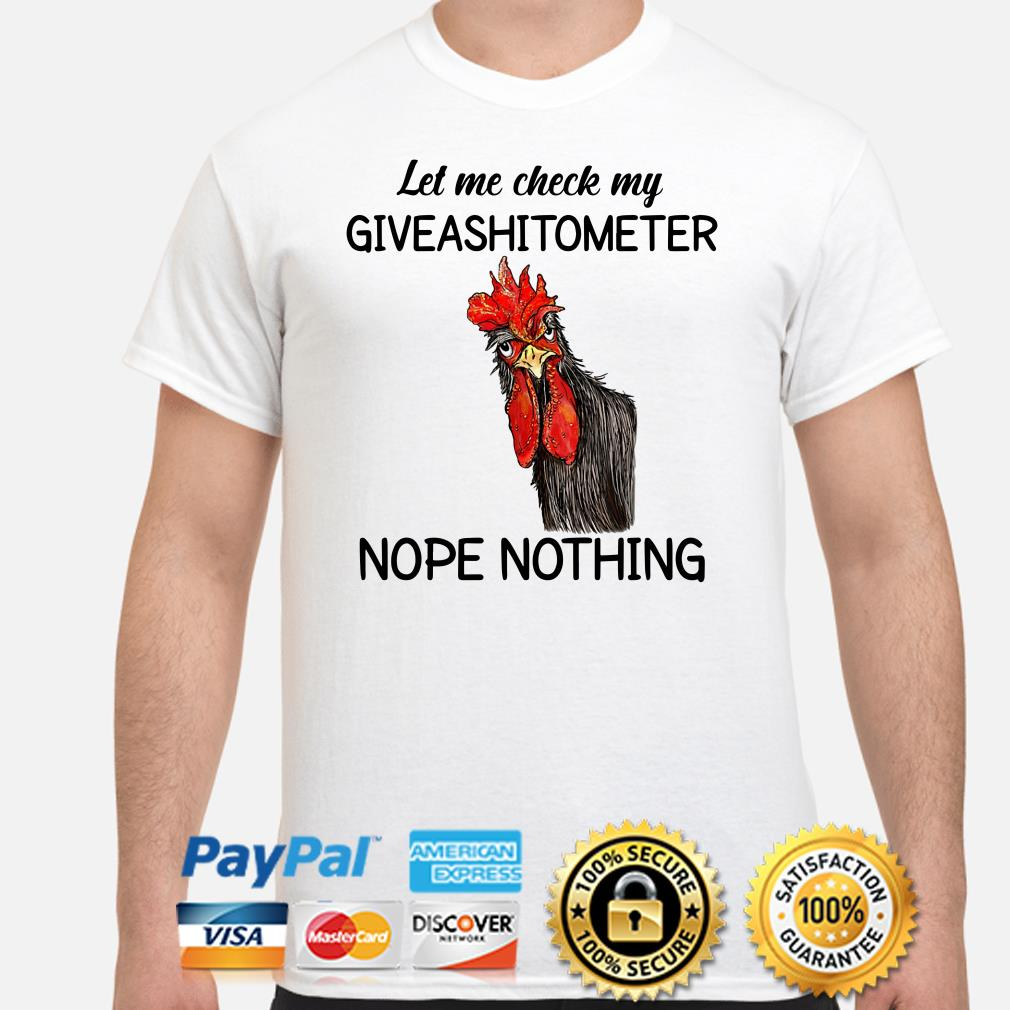 Chicken let me check my giveashitometer nope nothing shirt