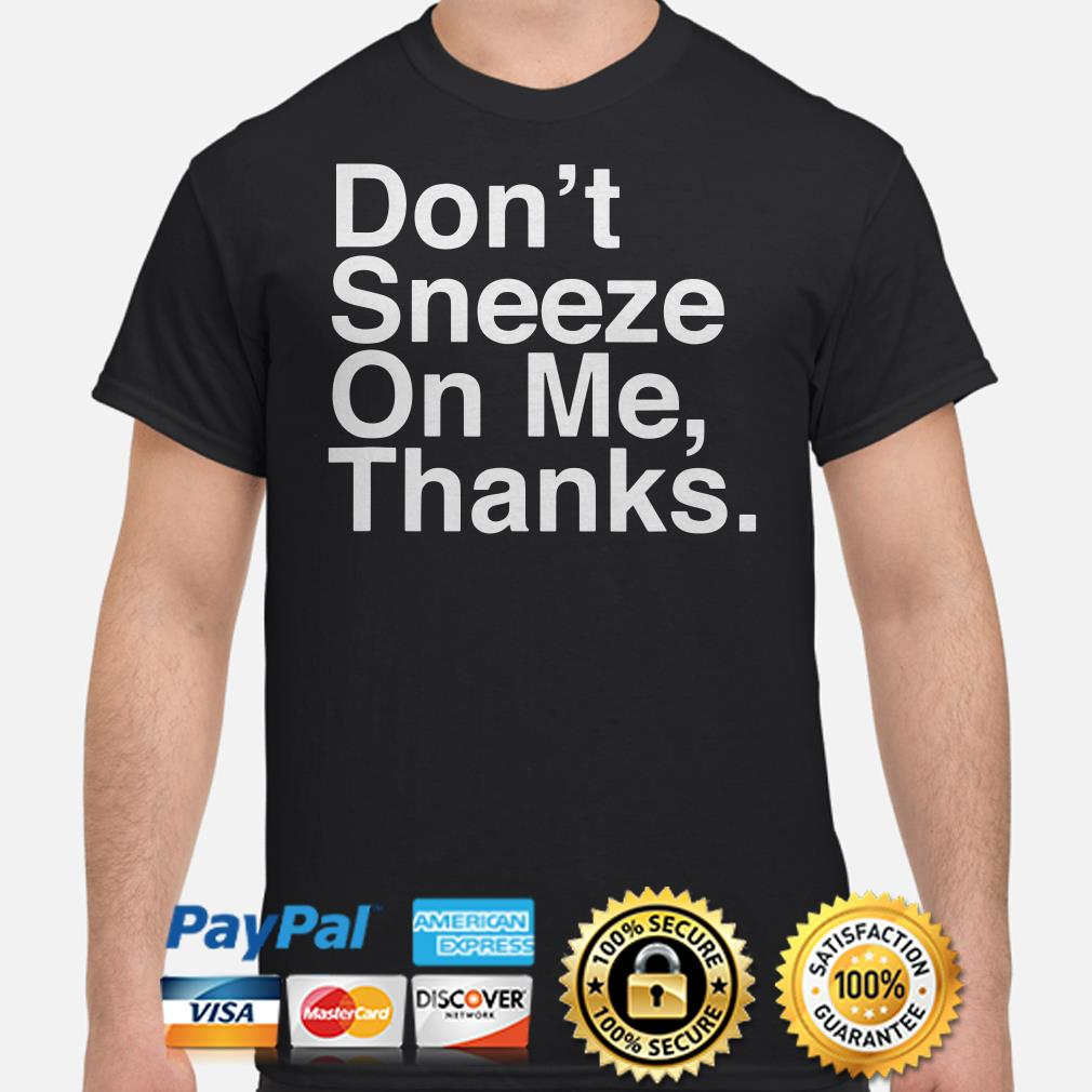Don't sneeze on me thanks shirt