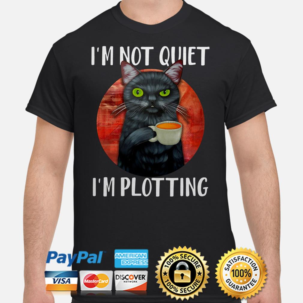 Black cat I'm not quiet I'm plotting shirt