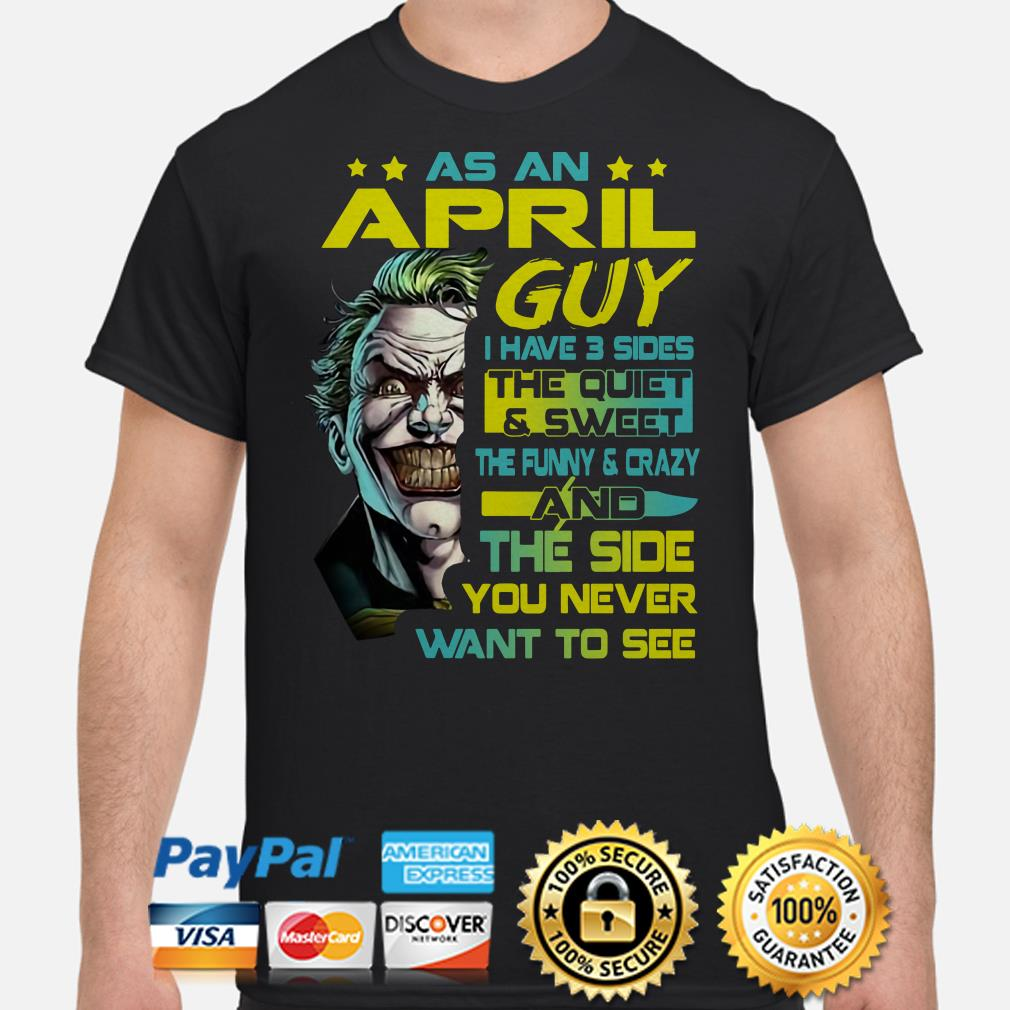 Joker as an April guy I have 3 sides and the side you never want to see shirt