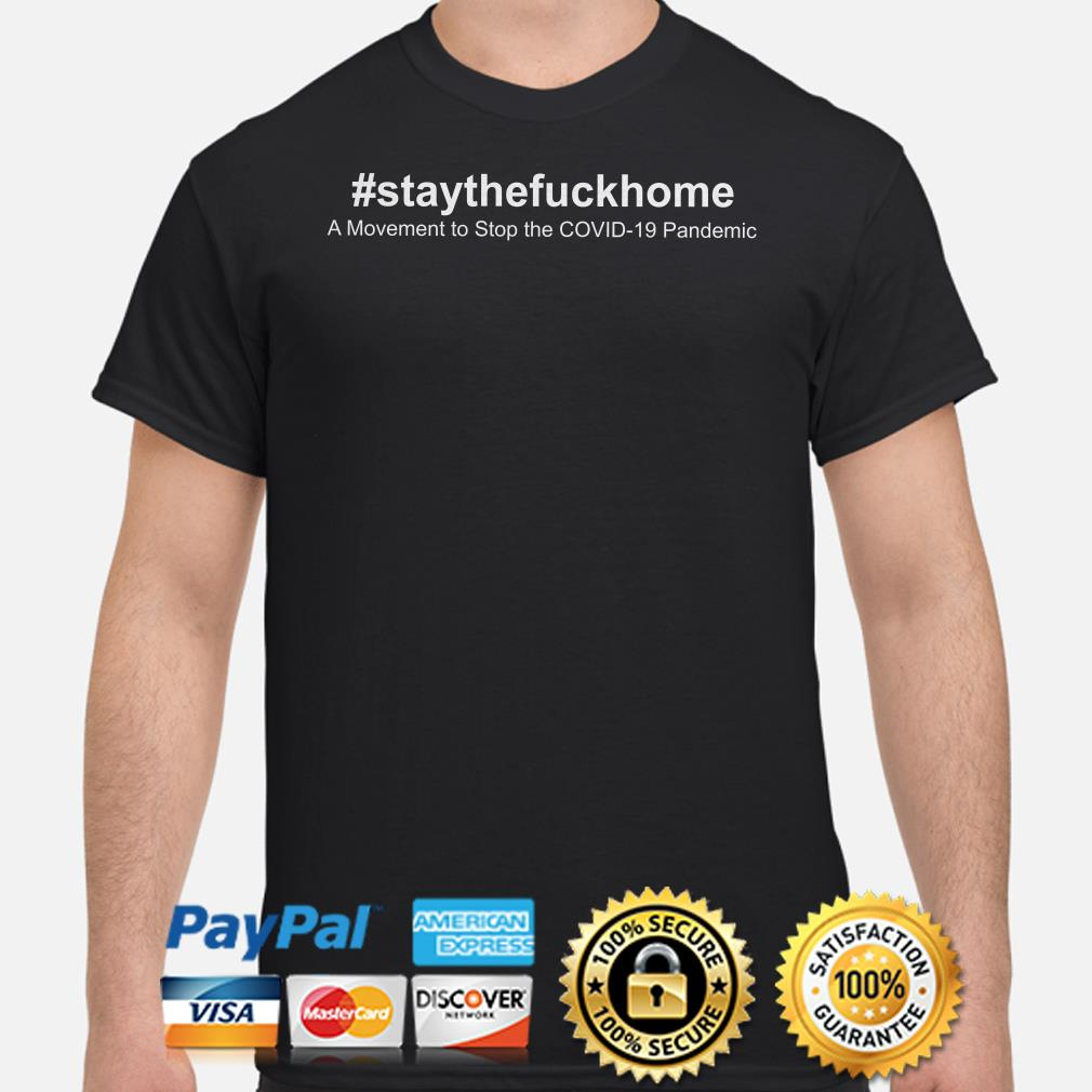 Stay the fuck home a movement stop the Covid-19 pandemic shirt