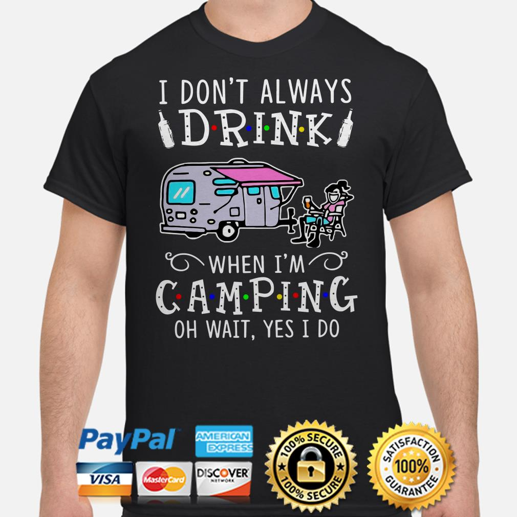 I don't always drink when I'm camping oh wait yes I do shirt