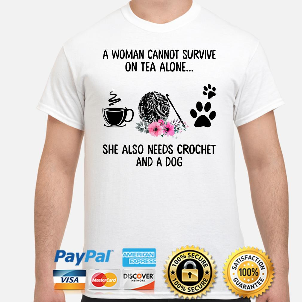 A woman cannot survive on tea alone she also needs crochet and a dog shirt