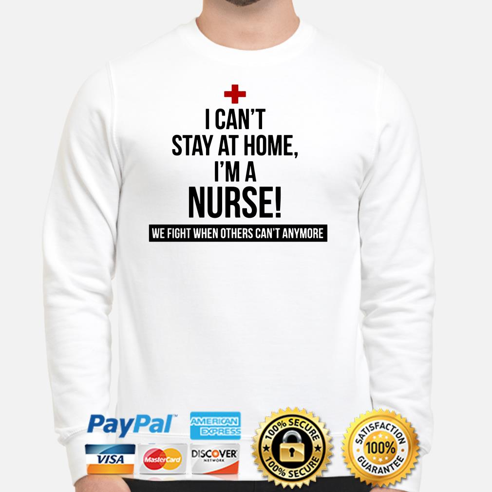 I can't stay at home I'm a Nurse we fight when others can't anymore Sweater