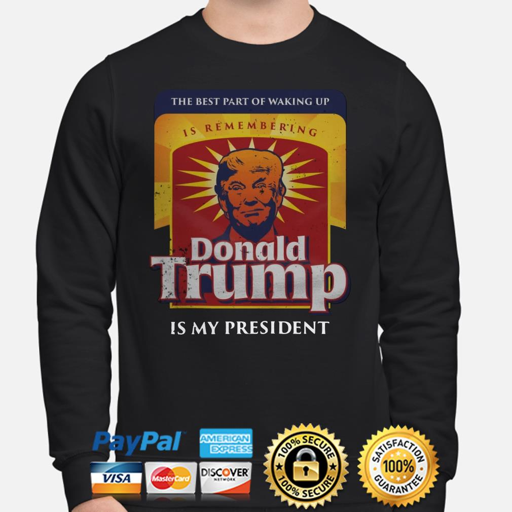 Donald Trump is my president the best part of walking up Sweater
