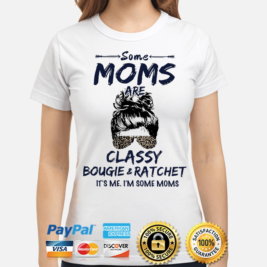 Some Moms Classy bougie ratchet it's me I'm some Moms s ladies-shirt