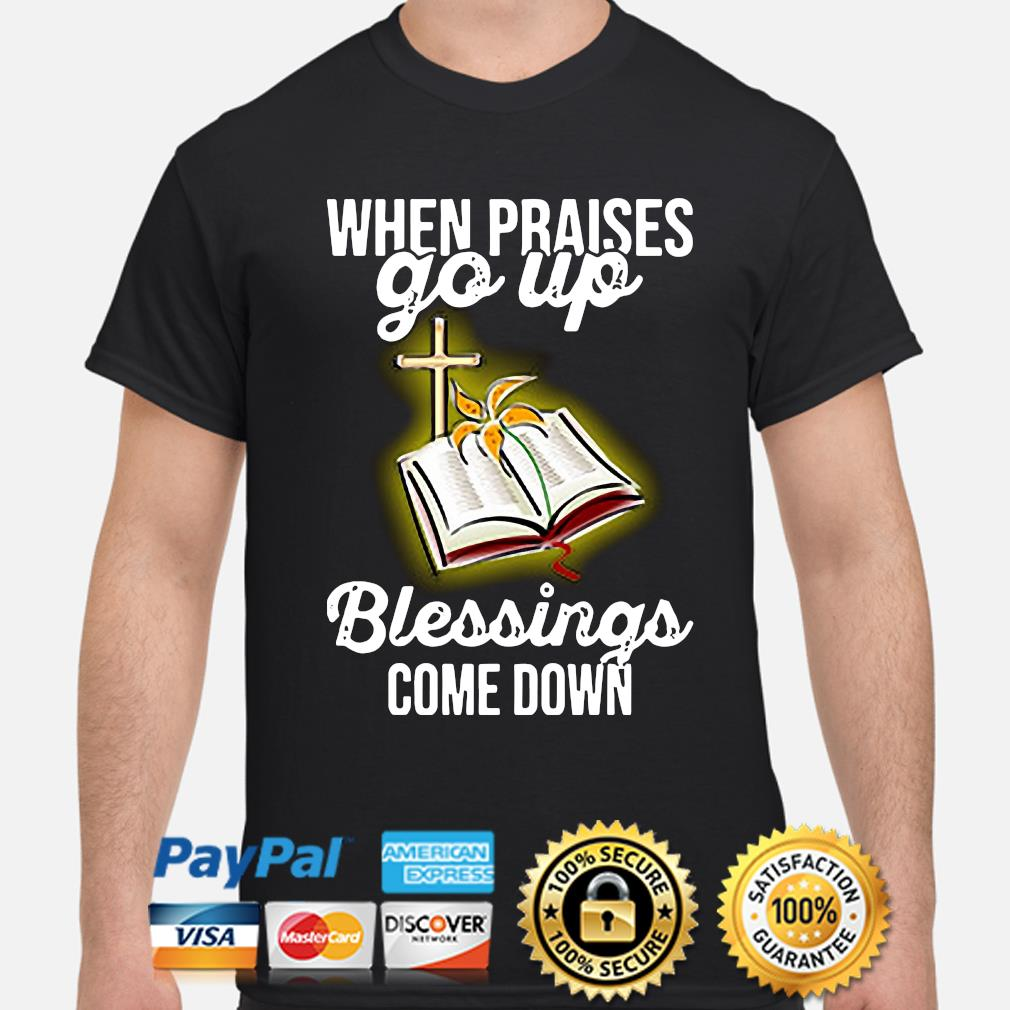 When praise go up blessings come down shirt