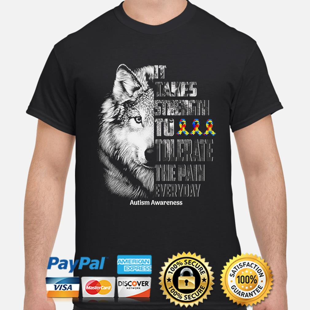 Wolf It takes strength to tolerate the pain everyday Autism Awareness shirt