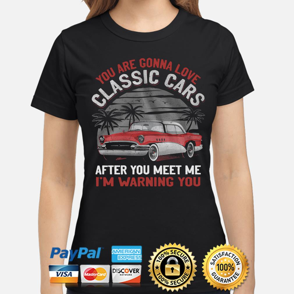 You are gonna love classic cars after you meet me I'm warning you s ladies-shirt