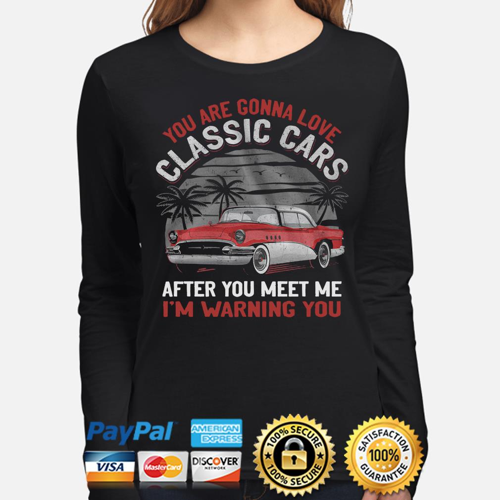 You are gonna love classic cars after you meet me I'm warning you s long-sleeve