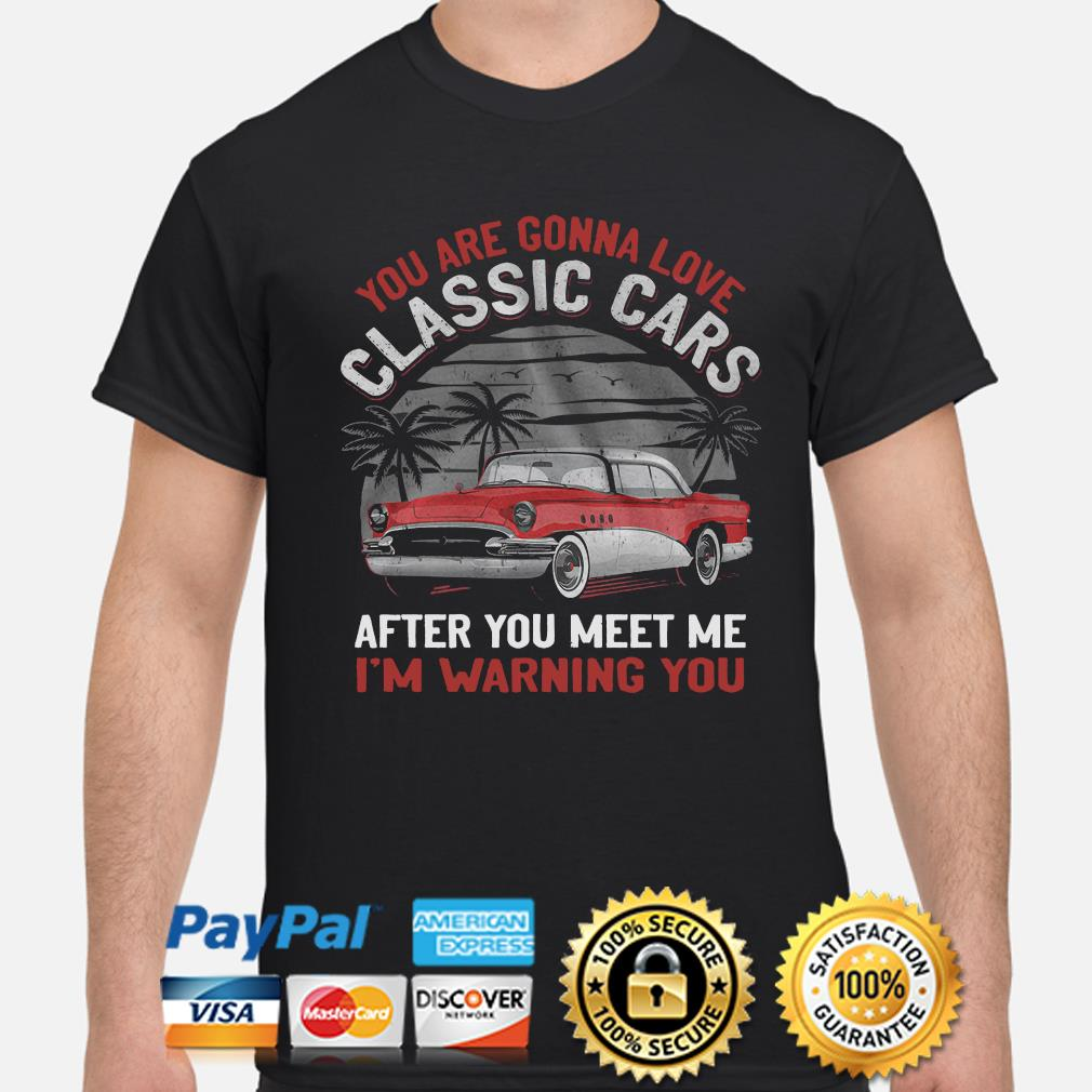 You are gonna love classic cars after you meet me I'm warning you shirt