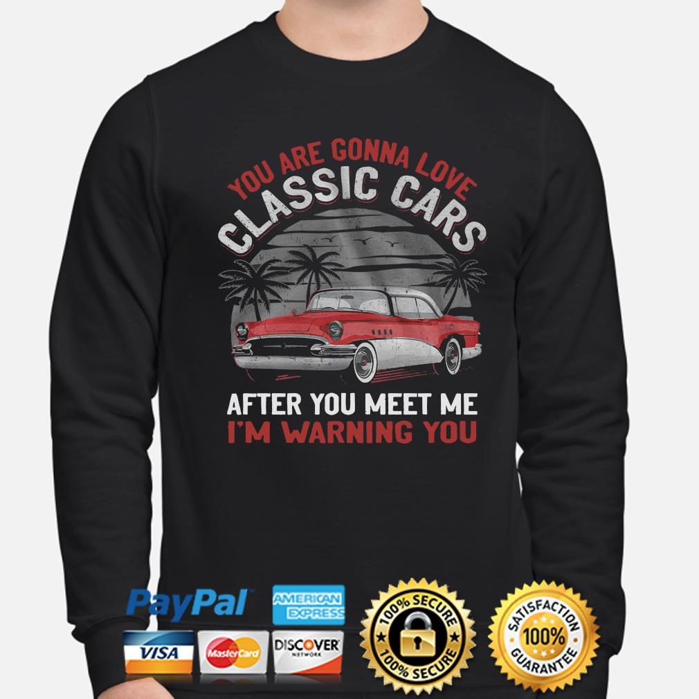 You are gonna love classic cars after you meet me I'm warning you s sweater