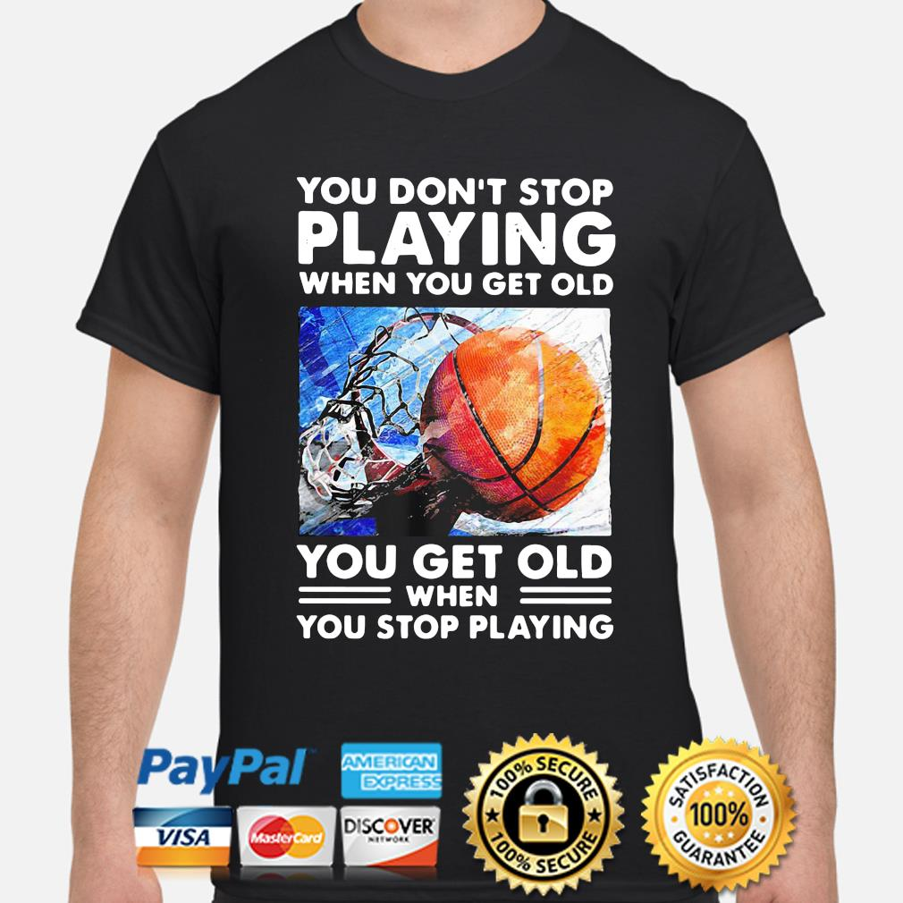 You don't stop playing when you get old basketball shirt