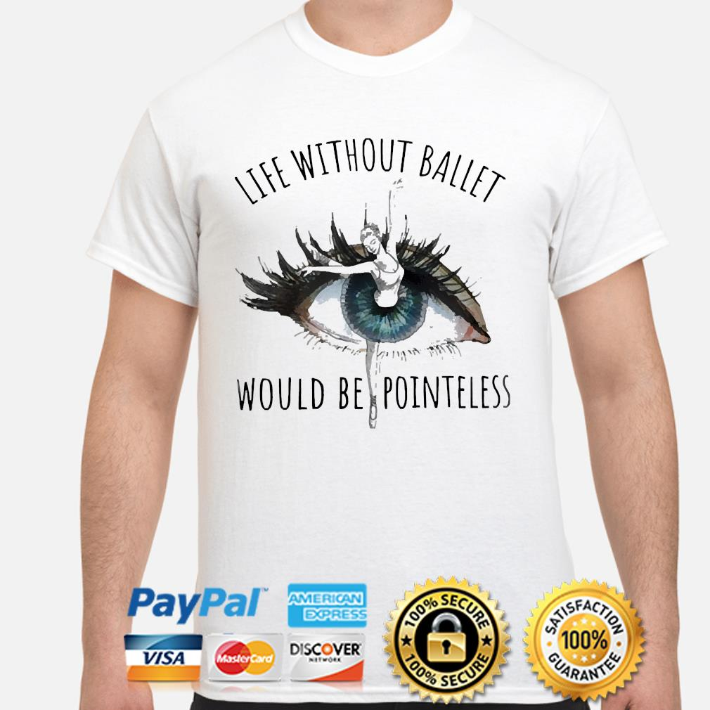 Eyes Life Without Ballet would be pointless shirt