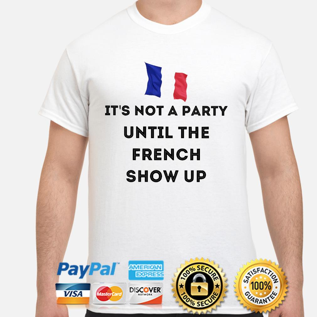 It's Not A Party Until The French Show Up shirt