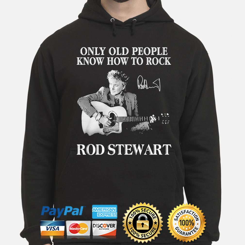 Only old people know how to Rock Rod Stewart signature s hoodie
