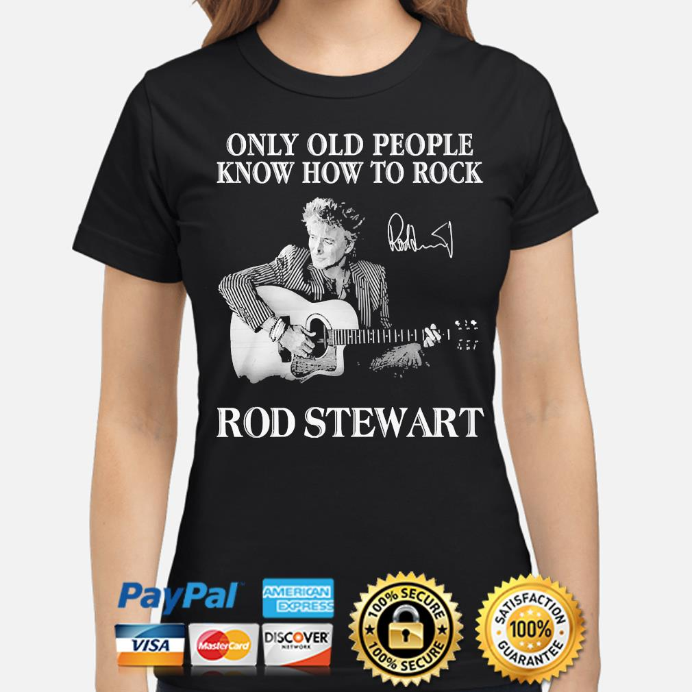 Only old people know how to Rock Rod Stewart signature s ladies-shirt