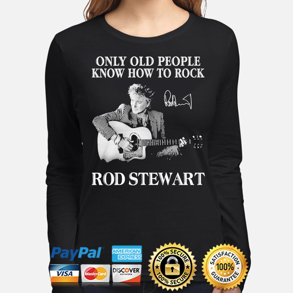 Only old people know how to Rock Rod Stewart signature s long-sleeve