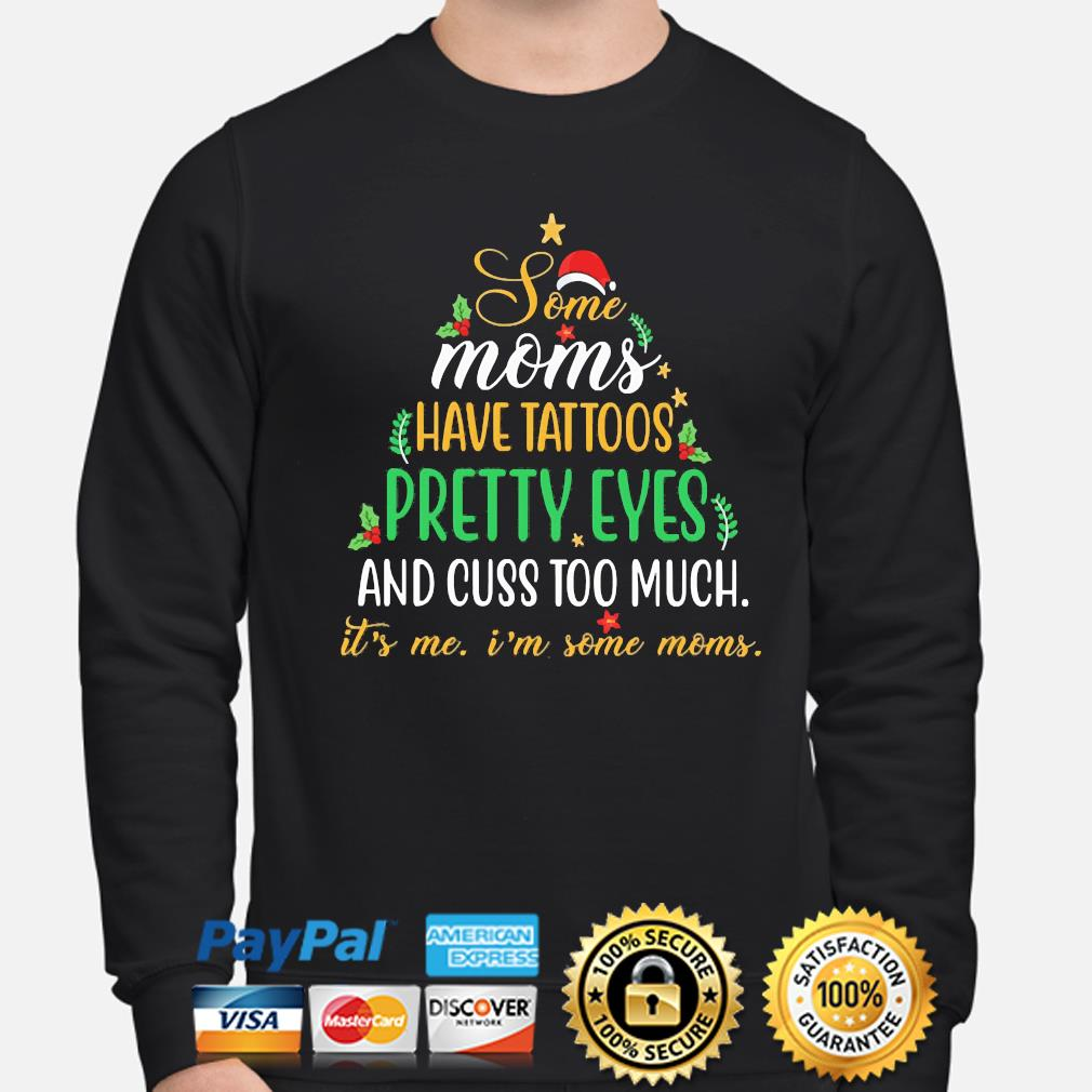 Some Moms have Tattoos pretty eyes and cuss too much it's me I'm some Moms Christmas sweater sweater