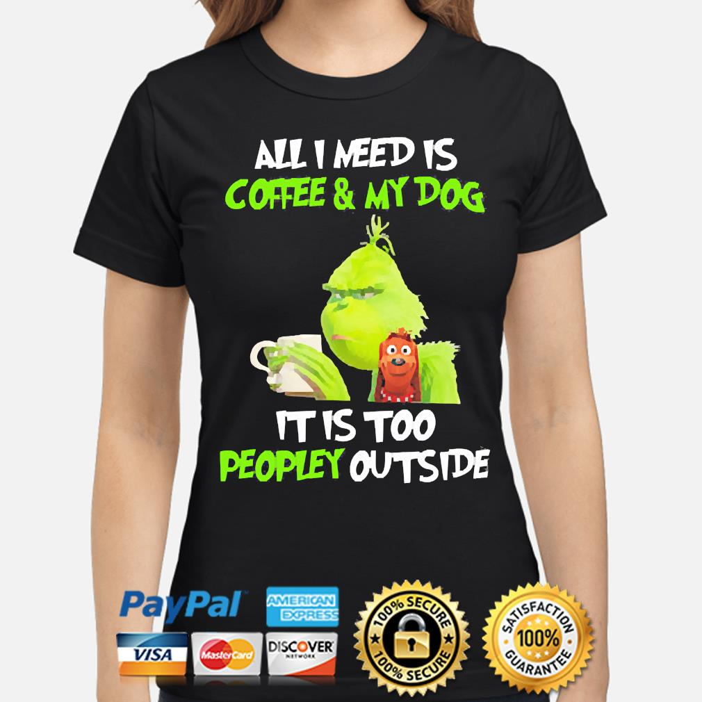 The Grinch all I need is Coffee and my Dog it is too peopley outside s ladies-shirt