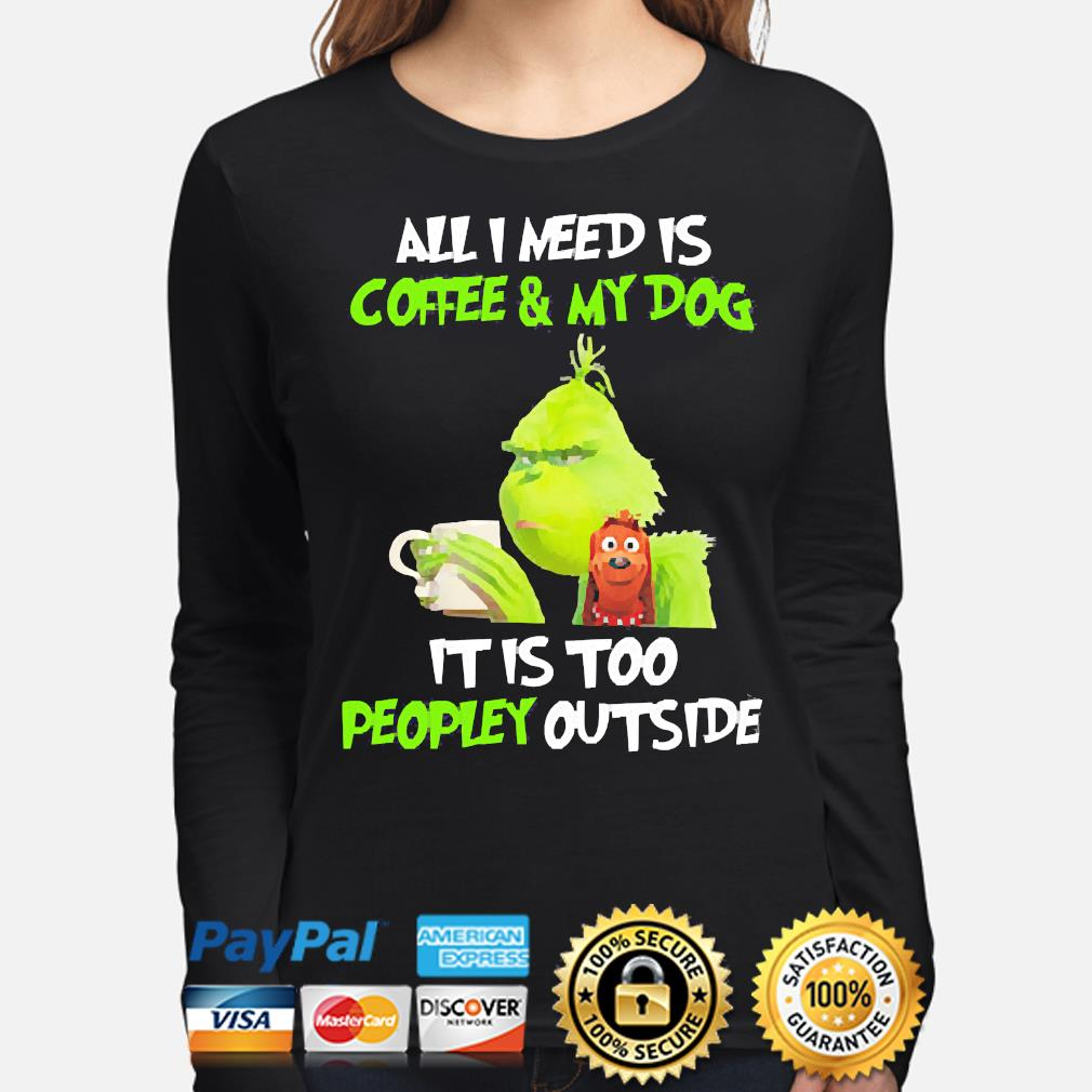 The Grinch all I need is Coffee and my Dog it is too peopley outside s long-sleeve