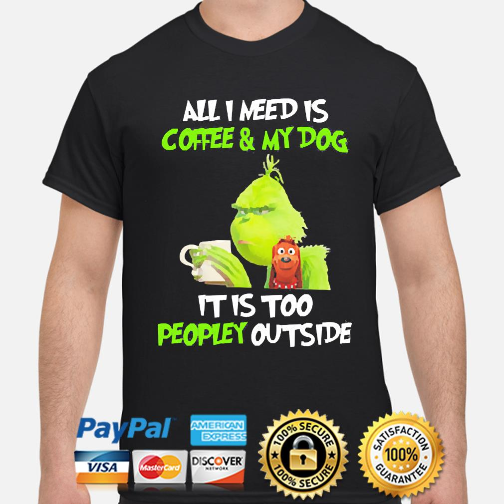 The Grinch all I need is Coffee and my Dog it is too peopley outside shirt