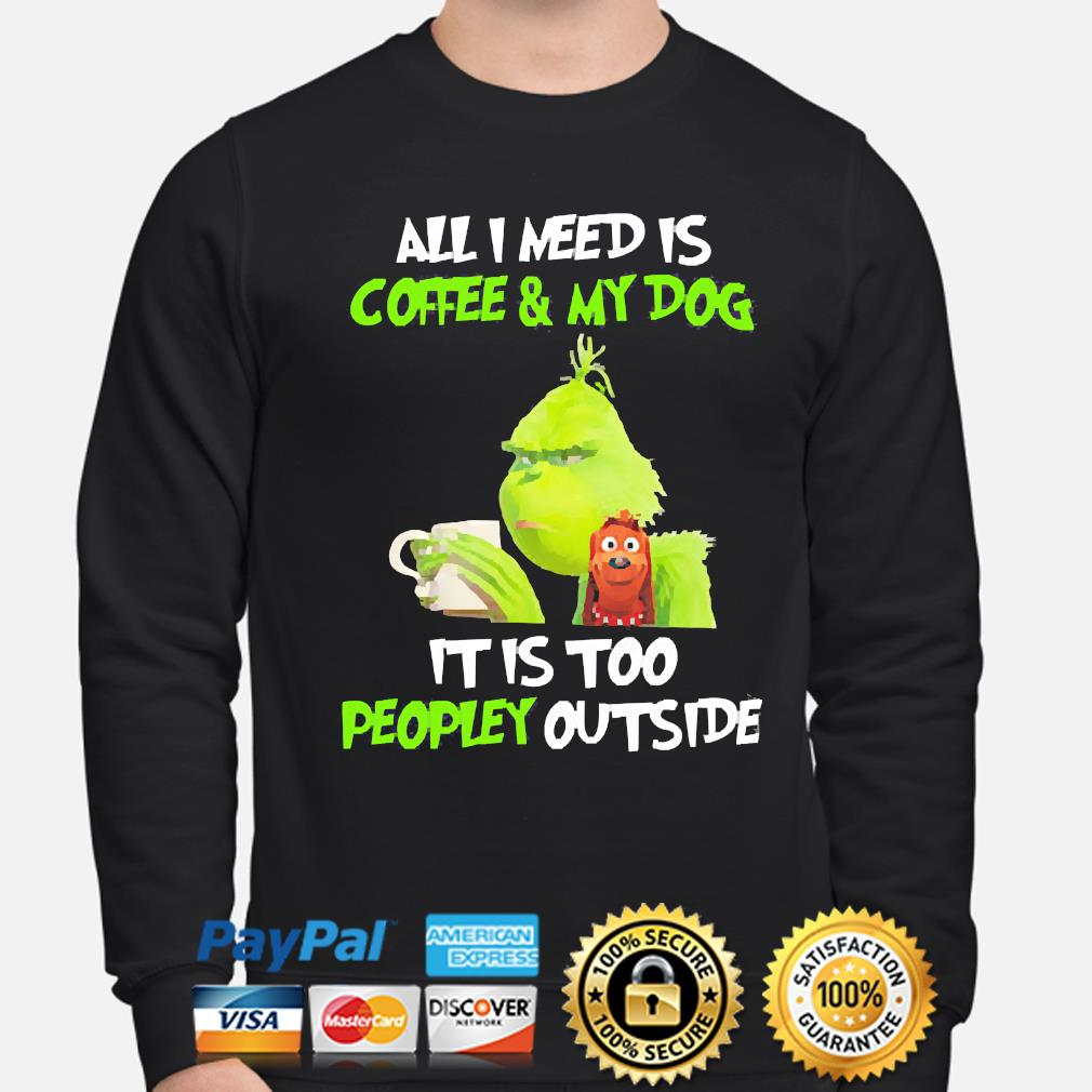 The Grinch all I need is Coffee and my Dog it is too peopley outside s sweater