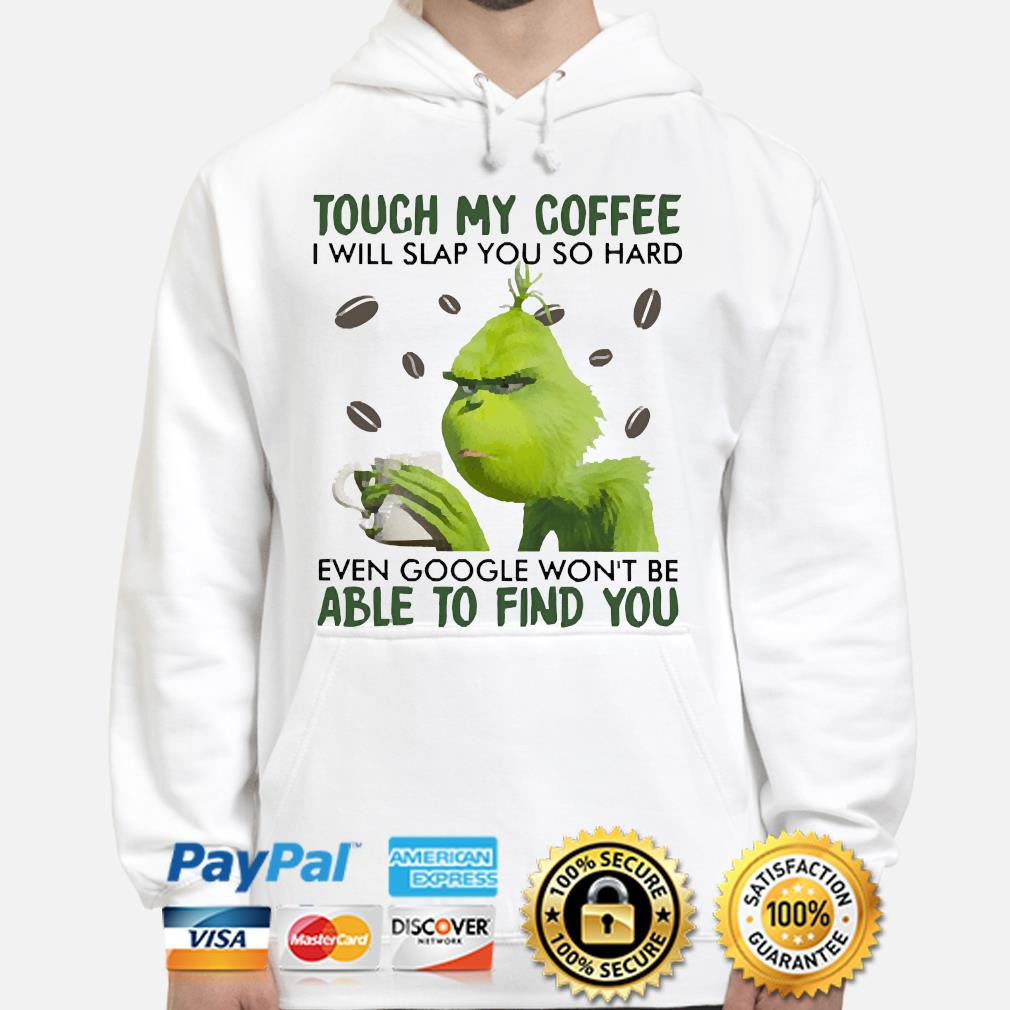 The Grinch touch my Coffee I will slap you so hard even google won't be able to find you s hoodie