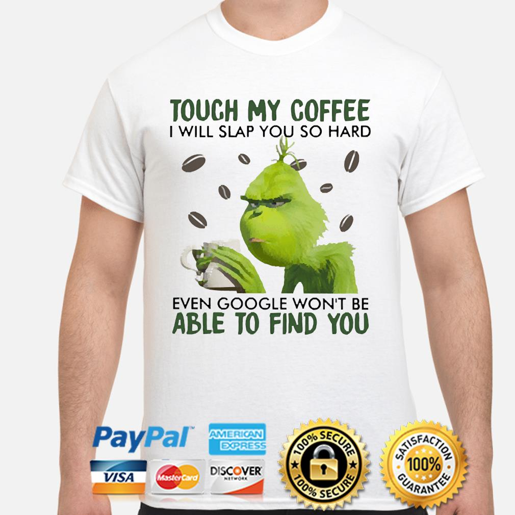The Grinch touch my Coffee I will slap you so hard even google won't be able to find you shirt