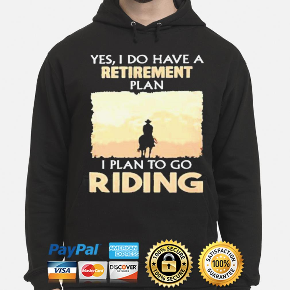 Yes I do have a retirement plan I plan to go riding s hoodie