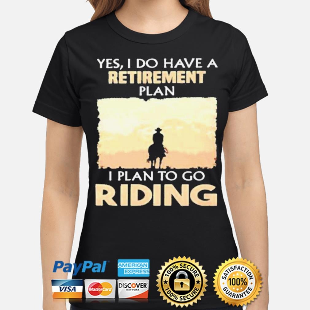 Yes I do have a retirement plan I plan to go riding s ladies-shirt