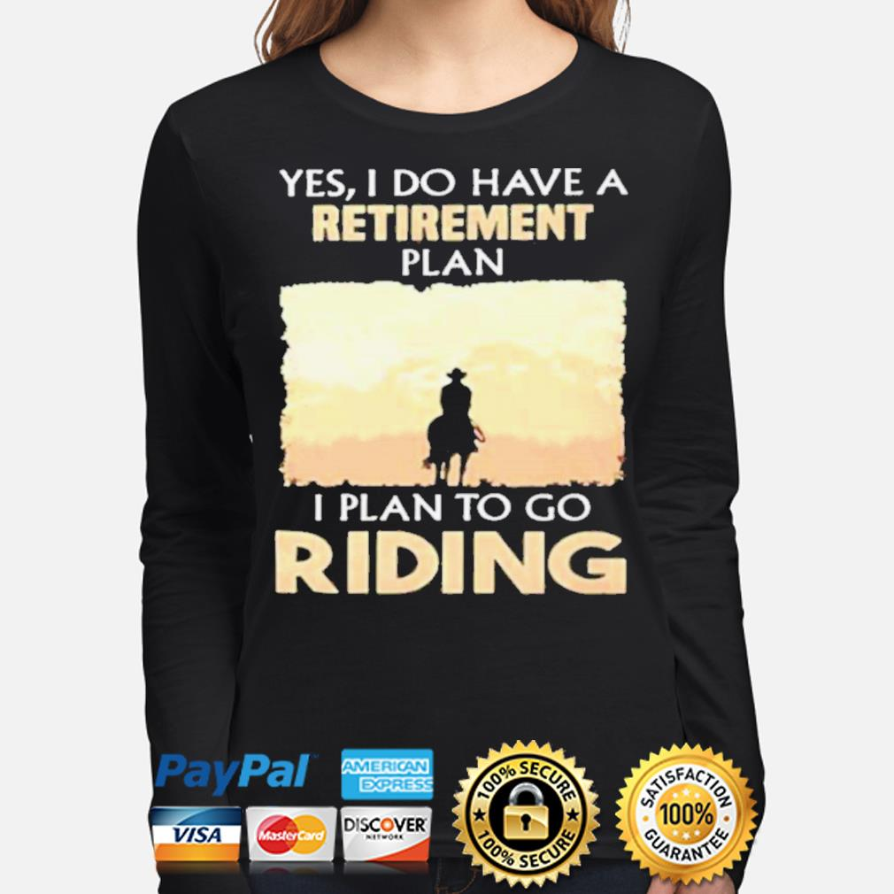 Yes I do have a retirement plan I plan to go riding s long-sleeve
