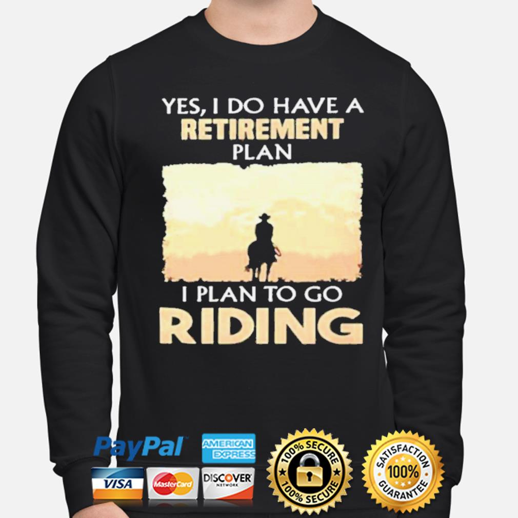 Yes I do have a retirement plan I plan to go riding s sweater