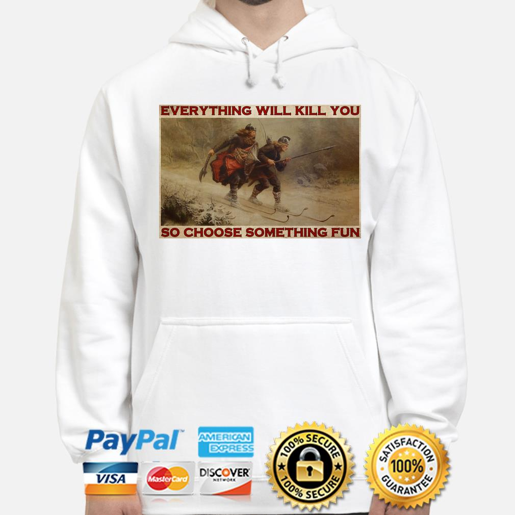 Everything will kill you so choose something fun t-s hoodie