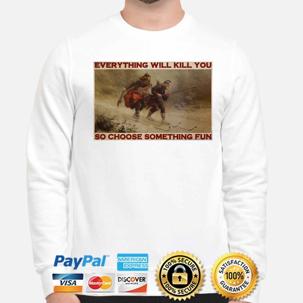 Everything will kill you so choose something fun t-shirt