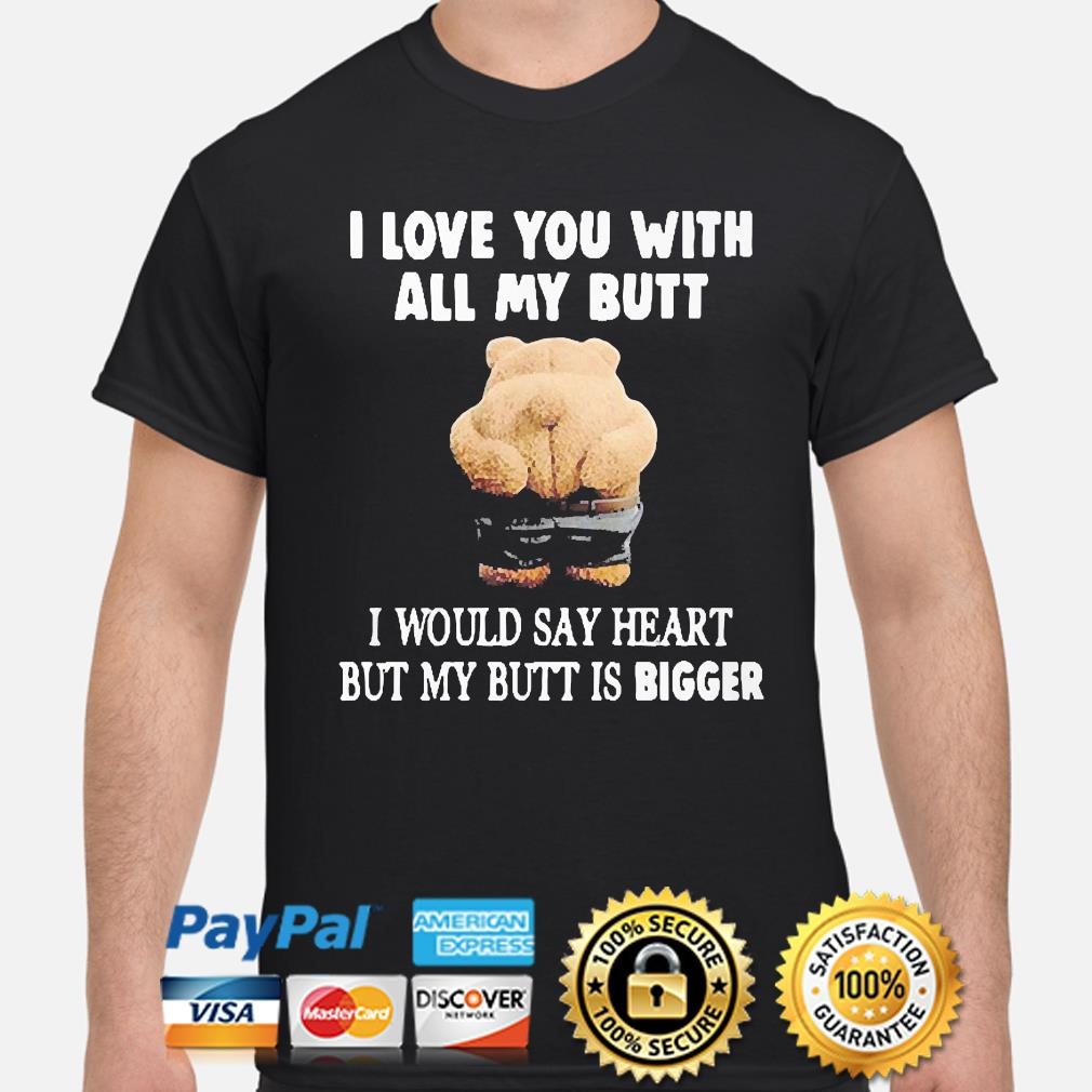 I love you with all my butt I would say heart but my butt is Bigger shirt