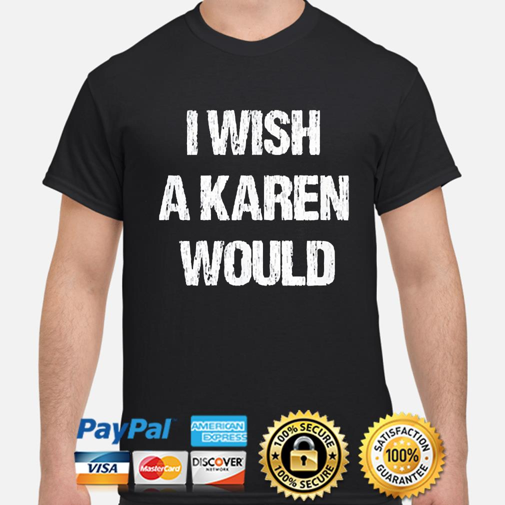 I wish a karen would shirt