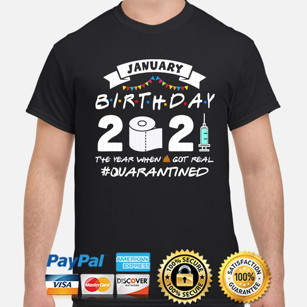 January birthday 2021 the year when shit got real #quarantined shirt