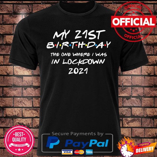 My 21st Birthday the one where I was the one where i was in lockdown 2021 shirt